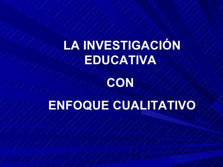 LA INVESTIGACIÓN EDUCATIVA  CON  ENFOQUE CUALITATIVO