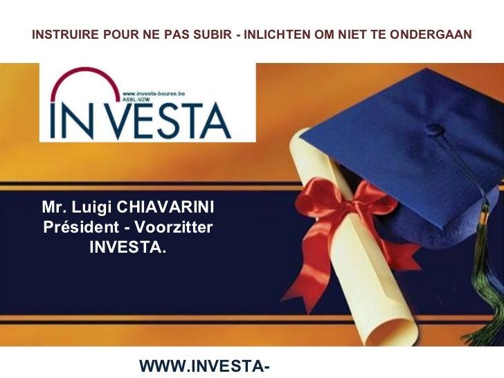 Mr. Luigi CHIAVARINI Président - Voorzitter INVESTA. WWW.INVESTA-BOURSE.BE INSTRUIRE POUR NE PAS SUBIR -  INLICHTEN OM NIE...