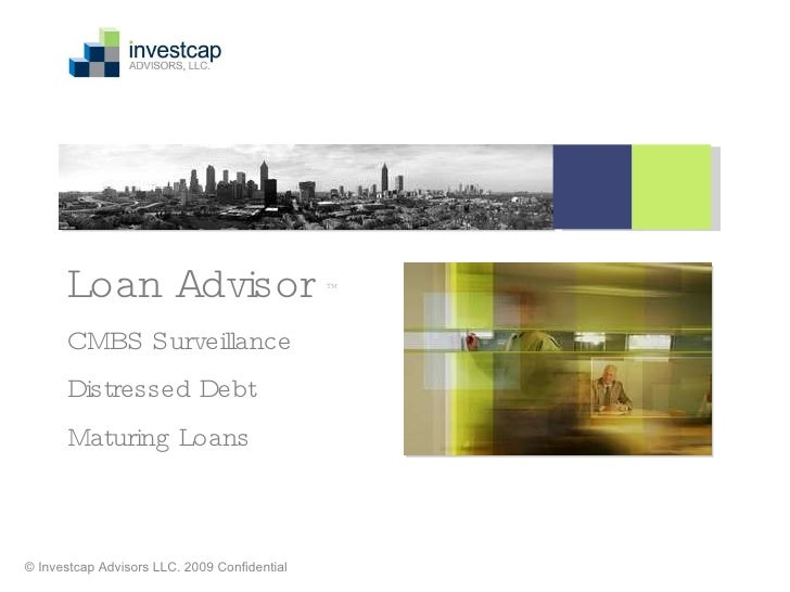 Loan Advisor  ™ CMBS Surveillance Distressed Debt Maturing Loans   © Investcap Advisors LLC. 2009 Confidential