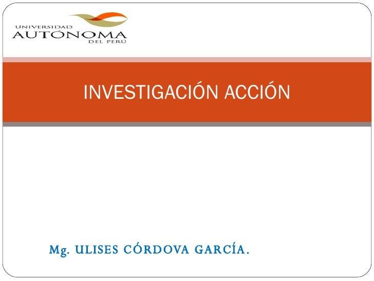Mg. ULISES CÓRDOVA GARCÍA. INVESTIGACIÓN ACCIÓN