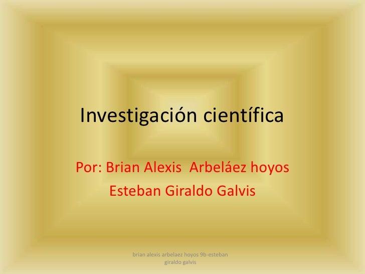 Investigación científica<br />Por: Brian Alexis  Arbeláez hoyos <br />Esteban Giraldo Galvis <br />brian alexis arbelaez h...