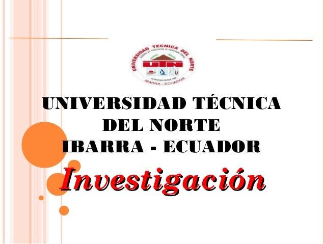 UNIVERSIDAD TÉCNICA DEL NORTE IBARRA - ECUADOR InvestigaciónInvestigación