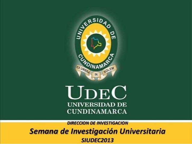 DIRECCION DE INVESTIGACION Semana de Investigación Universitaria SIUDEC2013