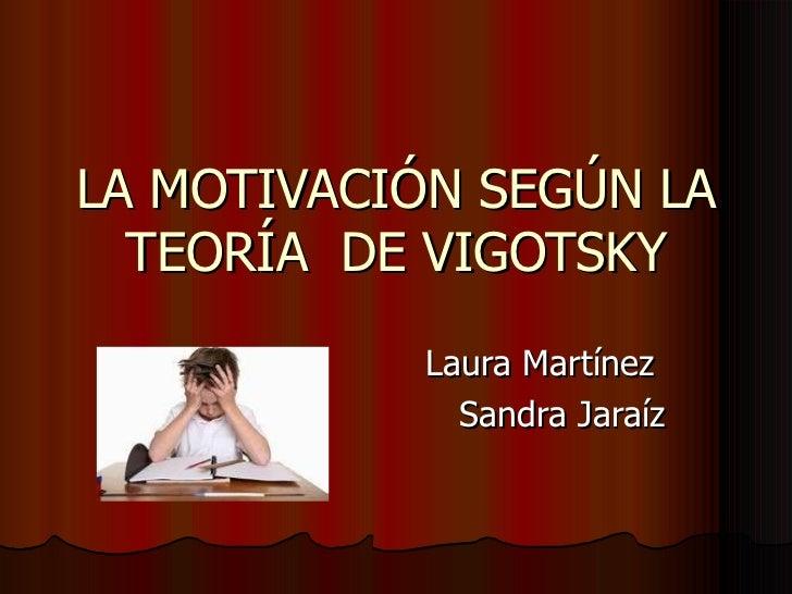 LA MOTIVACIÓN SEGÚN LA  TEORÍA DE VIGOTSKY           Laura Martínez             Sandra Jaraíz