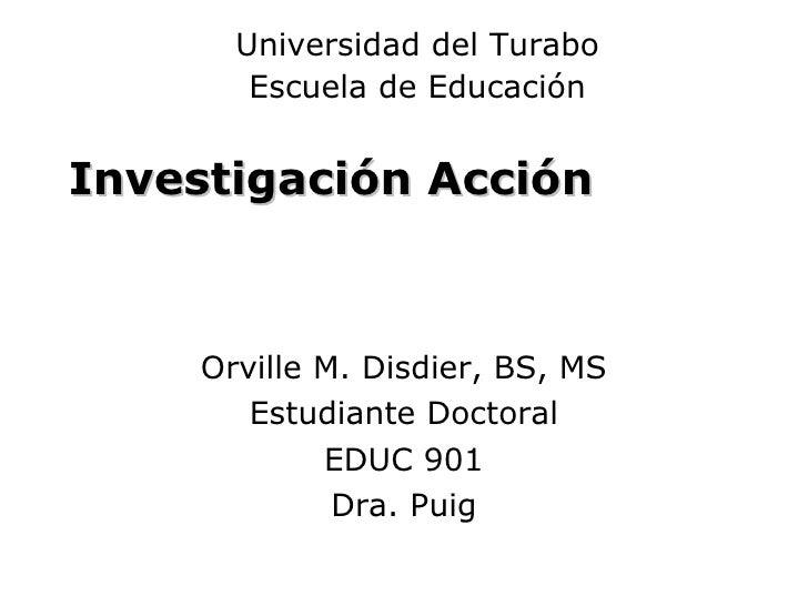Investigación Acción Orville M. Disdier, BS, MS Estudiante Doctoral EDUC 901 Dra. Puig Universidad del Turabo Escuela de E...