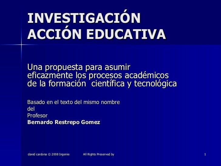 INVESTIGACIÓN ACCIÓN EDUCATIVA Una propuesta para asumir eficazmente los procesos académicos de la formación  científica y...