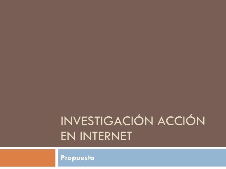 INVESTIGACIÓN ACCIÓN EN INTERNET Propuesta