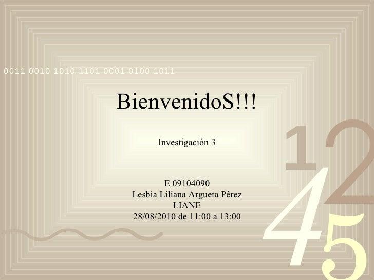 BienvenidoS!!! Investigación 3 E 09104090 Lesbia Liliana Argueta Pérez LIANE 28/08/2010 de 11:00 a 13:00