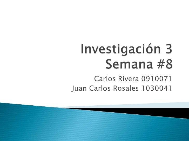 Investigación 3Semana #8<br />Carlos Rivera 0910071<br />Juan Carlos Rosales 1030041<br />