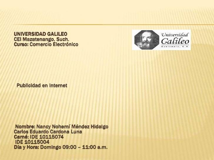 UNIVERSIDAD GALILEOCEI Mazatenango, Such.Curso: Comercio Electrónico<br />Publicidad en Internet<br />Nombre: N...