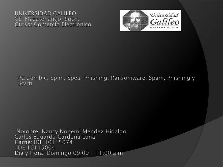 UNIVERSIDAD GALILEOCEI Mazatenango, Such.Curso: Comercio Electrónico<br />PC zombie, Spim, SpearPhishing, Ransomware, ...