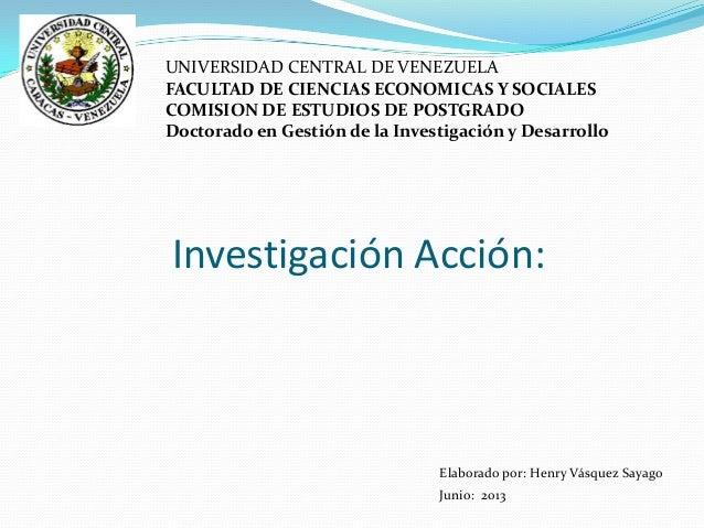 Investigación Acción:UNIVERSIDAD CENTRAL DE VENEZUELAFACULTAD DE CIENCIAS ECONOMICAS Y SOCIALESCOMISION DE ESTUDIOS DE POS...