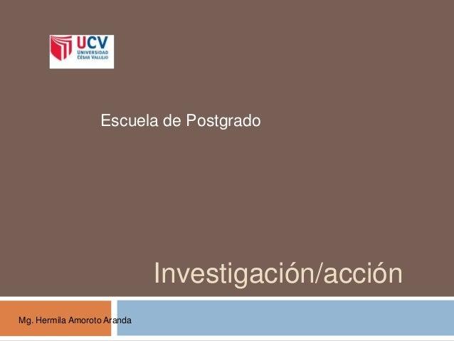 Investigación/acción Escuela de Postgrado Mg. Hermila Amoroto Aranda