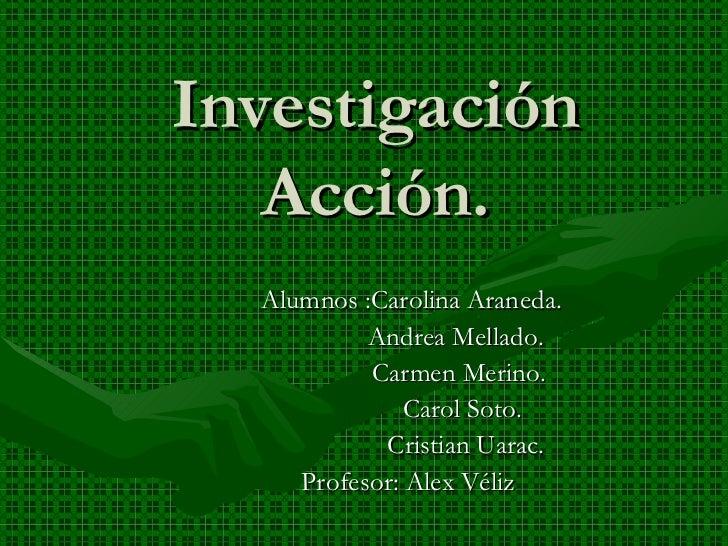 Investigación Acción. Alumnos :Carolina Araneda. Andrea Mellado. Carmen Merino. Carol Soto. Cristian Uarac. Profesor: Alex...