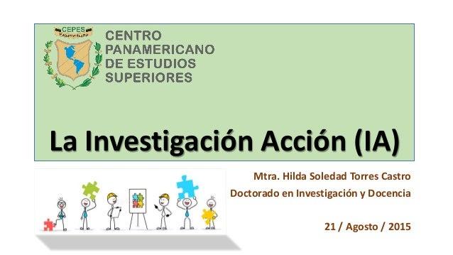 La Investigación Acción (IA) Mtra. Hilda Soledad Torres Castro Doctorado en Investigación y Docencia 21 / Agosto / 2015