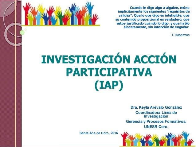 INVESTIGACIÓN ACCIÓN PARTICIPATIVA (IAP) Dra. Keyla Arévalo González Coordinadora Línea de Investigación Gerencia y Proces...