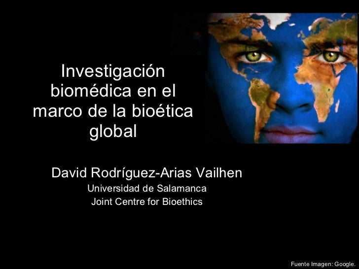 Investigación biomédica en el marco de la bioética global David Rodríguez-Arias Vailhen Universidad de Salamanca Joint Cen...