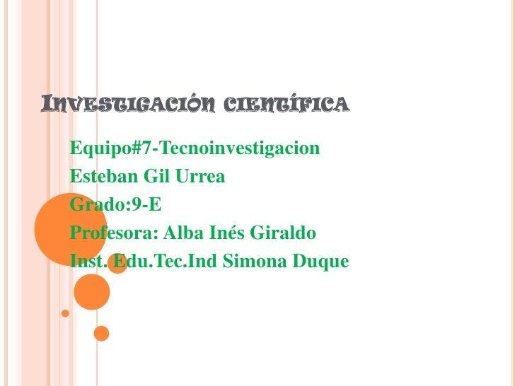 Investigación científica<br />Equipo#7-Tecnoinvestigacion<br />Esteban Gil Urrea<br />Grado:9-E<br />Profesora: Alba Inés ...