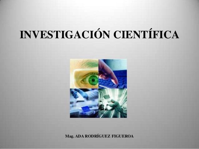 INVESTIGACIÓN CIENTÍFICA Mag. ADA RODRÍGUEZ FIGUEROA