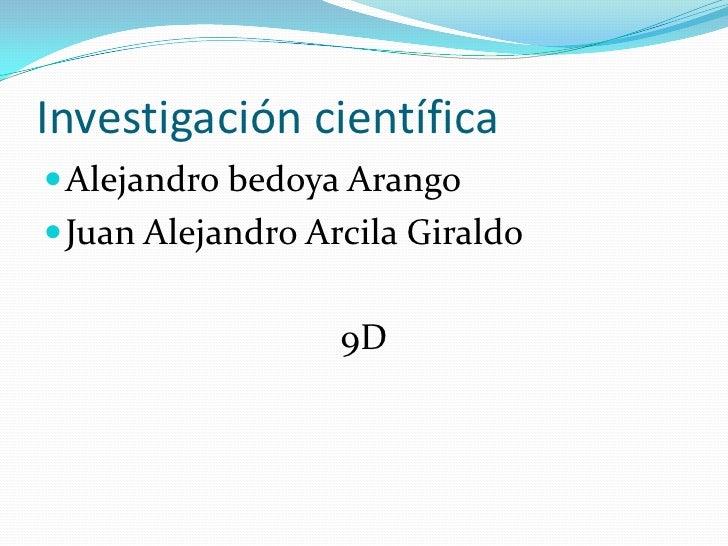Investigación científica<br />Alejandro bedoya Arango<br />Juan Alejandro Arcila Giraldo <br />9D<br />