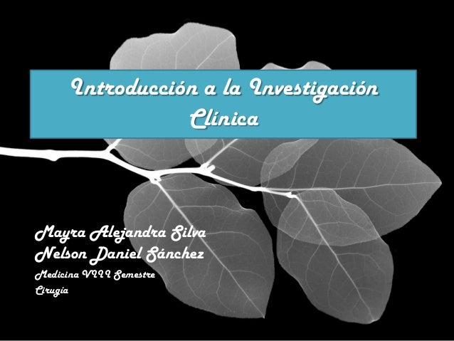 Introducción a la Investigación                 ClínicaMayra Alejandra SilvaNelson Daniel SánchezMedicina VIII SemestreCir...
