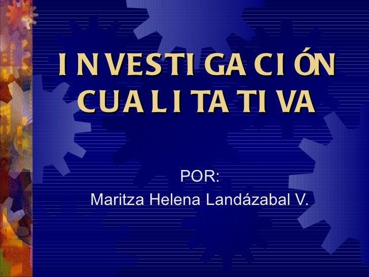 INVESTIGACIÓN CUALITATIVA POR: Maritza Helena Landázabal V.