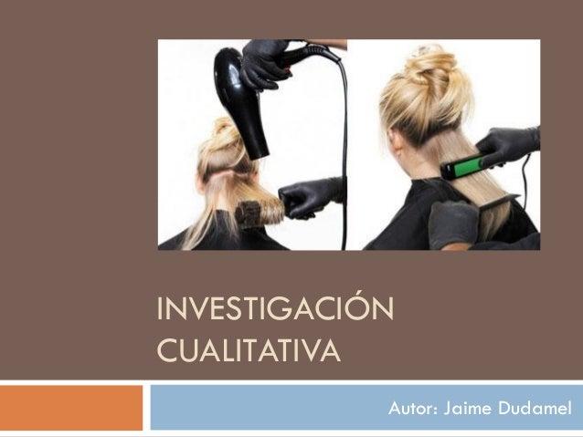 INVESTIGACIÓN CUALITATIVA Autor: Jaime Dudamel