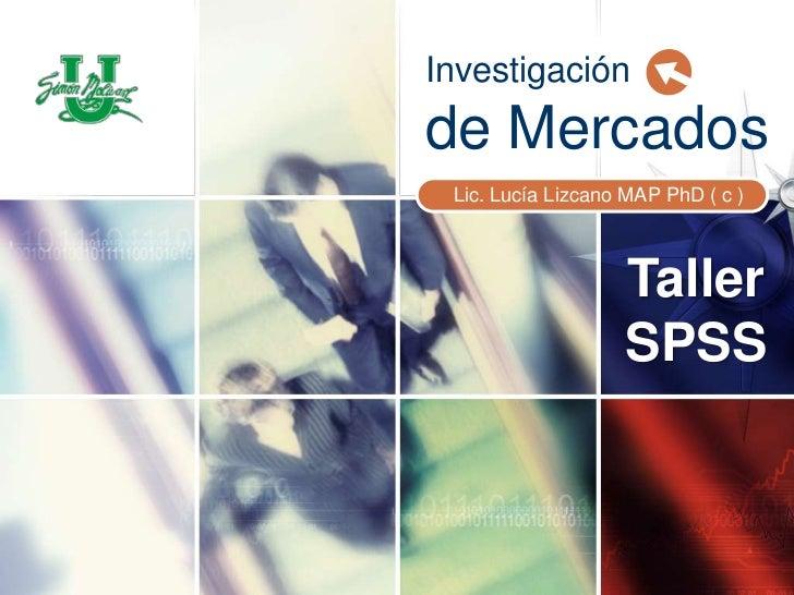 Investigación de Mercados<br />Lic. Lucía Lizcano MAP PhD ( c )<br />Taller SPSS<br />