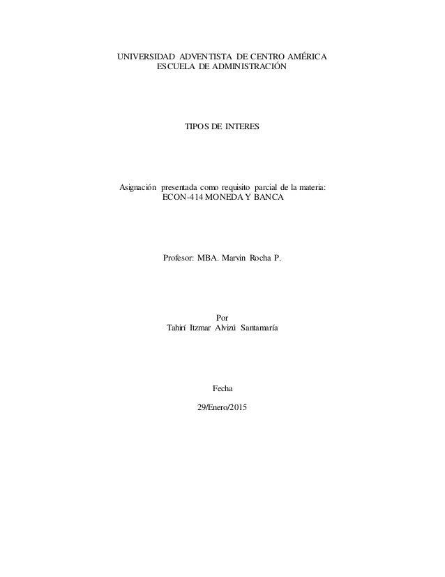 UNIVERSIDAD ADVENTISTA DE CENTRO AMÉRICA ESCUELA DE ADMINISTRACIÓN TIPOS DE INTERES Asignación presentada como requisito p...
