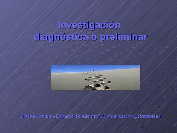 Investigación  diagnóstica o preliminar Silvana Comba – Edgardo Toledo Prof. Comunicación   Estratégica II