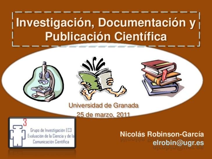 Investigación, Documentación y Publicación Científica<br />Universidad de Granada<br />25 de marzo, 2011<br />Nicolás Robi...