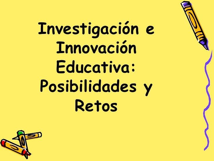 Investigación e   Innovación   Educativa: Posibilidades y      Retos