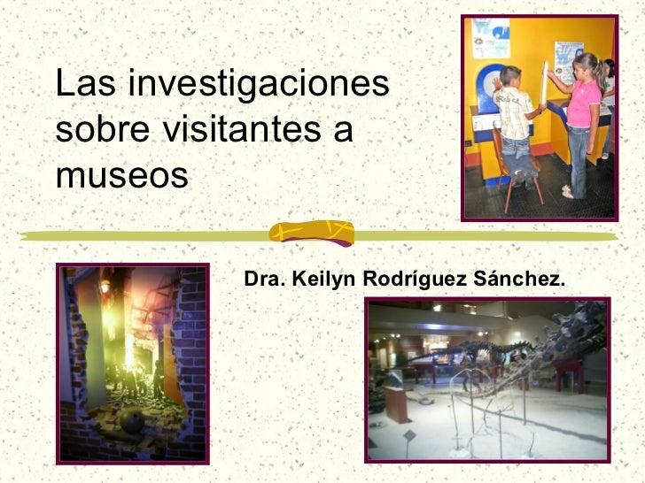 Las investigacionessobre visitantes amuseos          Dra. Keilyn Rodríguez Sánchez.