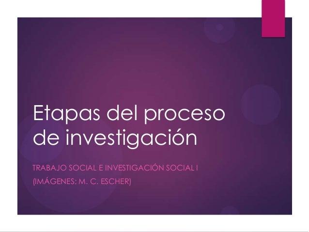 Etapas del procesode investigaciónTRABAJO SOCIAL E INVESTIGACIÓN SOCIAL I(IMÁGENES: M. C. ESCHER)