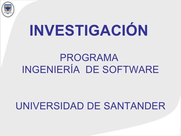 INVESTIGACIÓN   PROGRAMA  INGENIERÍA  DE SOFTWARE UNIVERSIDAD DE SANTANDER