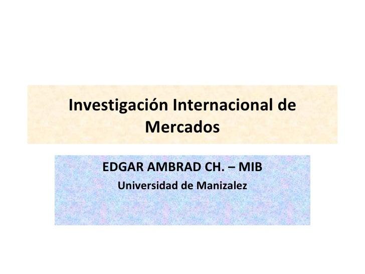 Investigación Internacional de Mercados EDGAR AMBRAD CH. – MIB Universidad de Manizalez