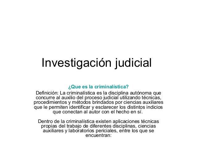 Investigación judicial ¿Que es la criminalística? Definición: La criminalística es la disciplina autónoma que concurre al ...