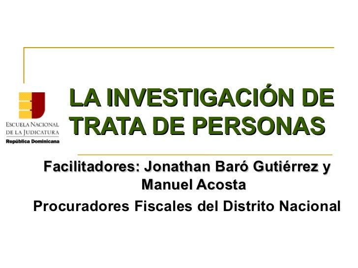 LA INVESTIGACIÓN DE    TRATA DE PERSONAS Facilitadores: Jonathan Baró Gutiérrez y               Manuel AcostaProcuradores ...