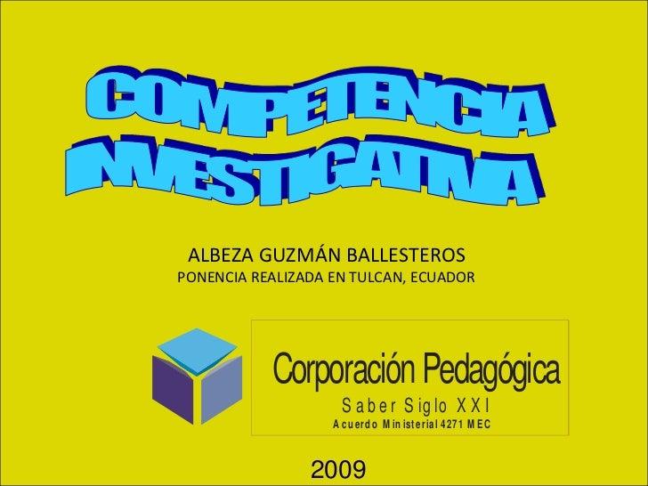 COMPETENCIA<br />INVESTIGATIVA   <br />ALBEZA GUZMÁN BALLESTEROS<br />PONENCIA REALIZADA EN TULCAN, ECUADOR<br />2009<br />