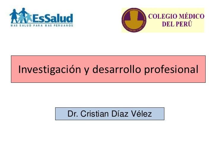 Investigación y desarrollo profesional          Dr. Cristian Díaz Vélez