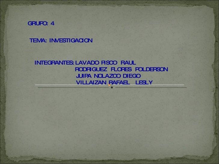 GRUPO:  4 TEMA:  INVESTIGACION INTEGRANTES: LAVADO  PISCO  RAUL RODRIGUEZ  FLORES  POLDERSON JUIPA  NOLAZCO  DIEGO VILLAIZ...