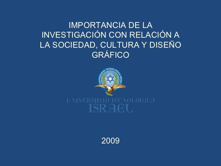 2009 IMPORTANCIA DE LA INVESTIGACIÓN CON RELACIÓN A LA SOCIEDAD, CULTURA Y DISEÑO GRÁFICO