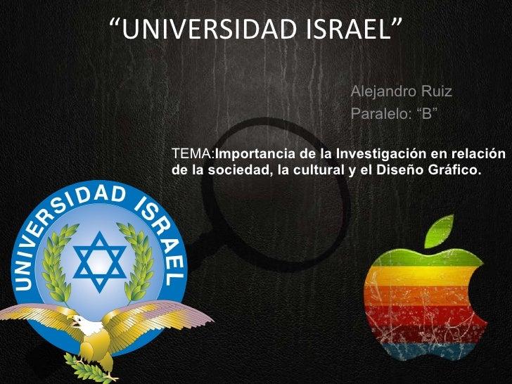 """"""" UNIVERSIDAD   ISRAEL"""" TEMA: Importancia de la Investigación en relación de la sociedad, la cultural y el Diseño Gráfico...."""
