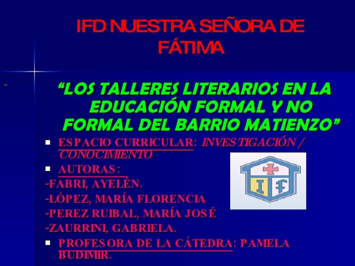 """<ul><li>"""" LOS TALLERES LITERARIOS EN LA EDUCACIÓN FORMAL Y NO FORMAL DEL BARRIO MATIENZO"""" </li></ul><ul><li>ESPACIO CURRIC..."""