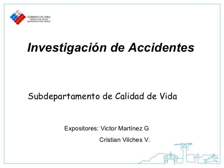 Investigación de Accidentes Subdepartamento de Calidad de Vida Expositores: Victor Martínez G Cristian Vilches V.