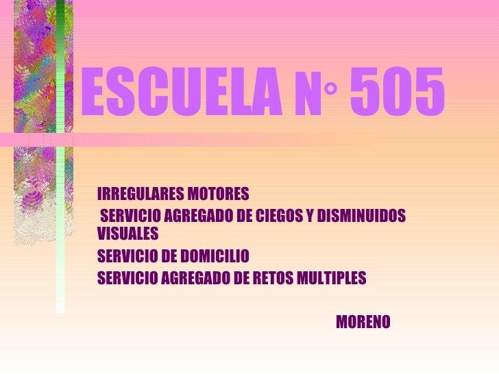 ESCUELA   N °  505 IRREGULARES MOTORES SERVICIO AGREGADO DE CIEGOS Y DISMINUIDOS VISUALES SERVICIO DE DOMICILIO SERVICIO A...