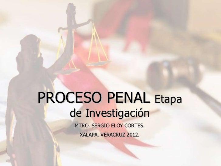 PROCESO PENAL   Etapa de Investigación MTRO. SERGIO ELOY CORTES. XALAPA, VERACRUZ 2012.