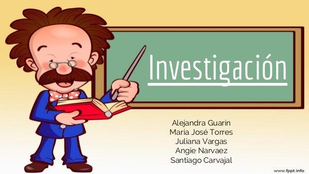 Investigación Alejandra Guarín Maria José Torres Juliana Vargas Angie Narvaez Santiago Carvajal