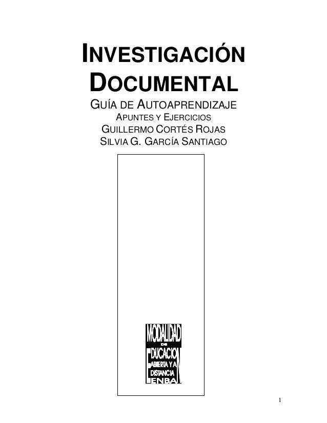 INVESTIGACIÓN DOCUMENTAL GUÍA DE AUTOAPRENDIZAJE APUNTES Y EJERCICIOS GUILLERMO CORTÉS ROJAS SILVIA G. GARCÍA SANTIAGO 1