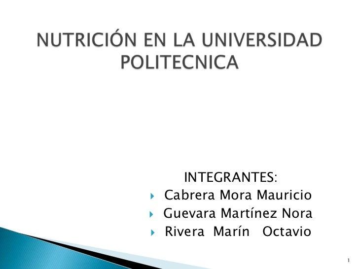 INTEGRANTES:<br /> Cabrera Mora Mauricio<br /> Guevara Martínez Nora<br /> Rivera  Marín   Octavio<br />1<br />NUTRICIÓN E...